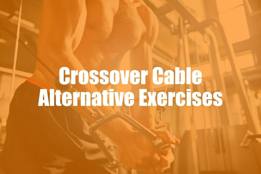 Cable Crossover Alternatives – 7 Of The Best Exercises